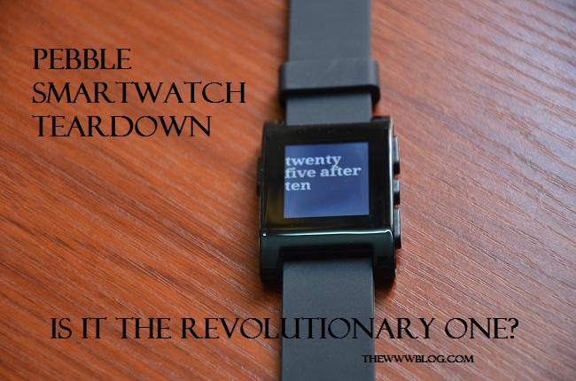 Pebble Watch Teardown by iFixit – Is the watch revolutionary enough?