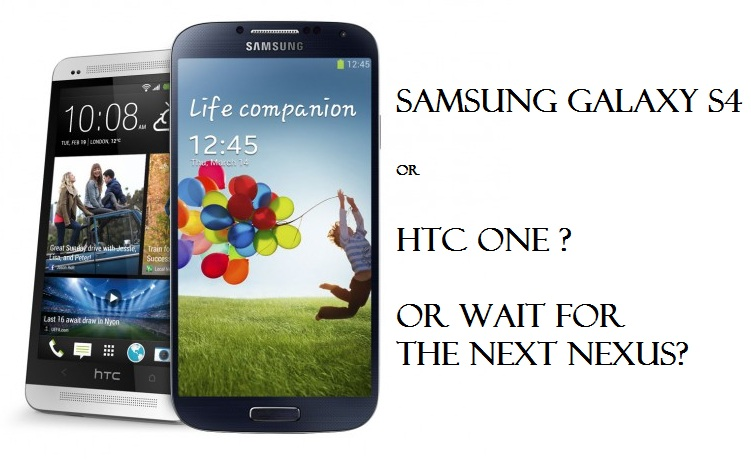 Which Smartphone to buy? Samsung Galaxy S4 or HTC One or the next Google Nexus?